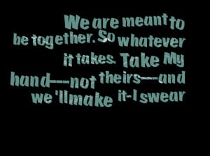 Quotes Picture: we are meant to be togetherso whatever it takes take ...