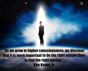 Higher Consciousness. It is more important to BE the right person than ...