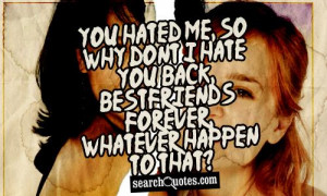 You hated me, so why dont I hate you back, bestfriends forever ...