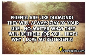 Friends are like diamonds . They will always stay by your side , no ...
