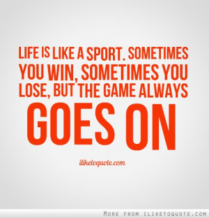 ... . Sometimes you win, sometimes you lose, but the game always goes on