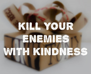 quotes about life kill your enemies with kindness Quotes about Life ...
