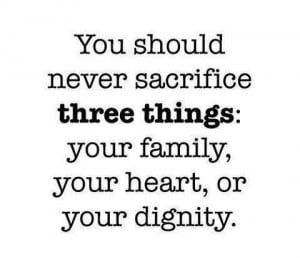 ... sacrifice three things : Your family,your heart,or your dignity