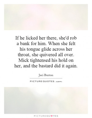 If he licked her there, she'd rob a bank for him. When she felt his ...