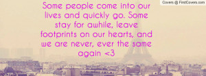 Some people come into our lives and quickly go. Some stay for awhile ...
