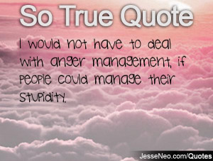 ... to deal with anger management, if people could manage their stupidity