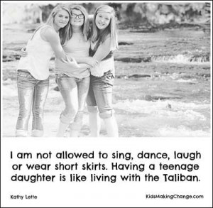 ... skirts. Having a teenage daughter is like living with the Taliban