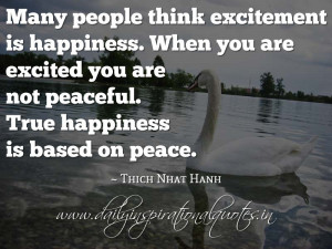 ... are not peaceful. True happiness is based on peace. ~ Thich Nhat Hanh