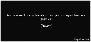 ... from my friends — I can protect myself from my enemies. - Proverbs