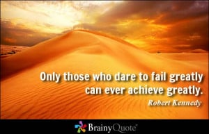 Only those who dare to fail greatly can ever achieve greatly. - Robert ...