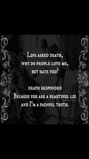 life asked death why do people love me but hate you death responded ...