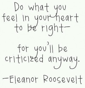 ... heart to be right - for you'll be criticized anyway. Eleanor Roosevelt