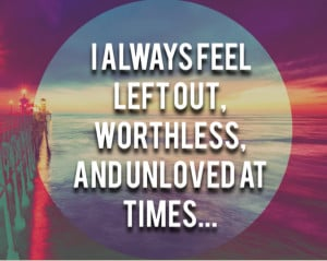 always feel left out, worthless, and unloved at times.