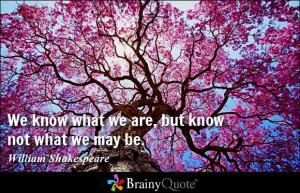 ... know what we are, but know not what we may be. - William Shakespeare