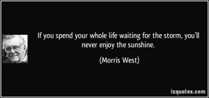 ... waiting for the storm, you'll never enjoy the sunshine. - Morris West