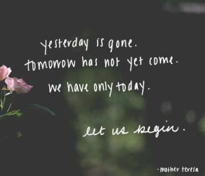 Yesterday is gone, tomorrow has not yet come, we have only today, let ...