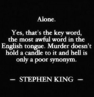 Alone. Yes, that's the key word, the most awful word in the English ...