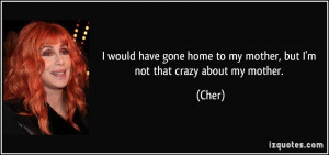 ... gone home to my mother, but I'm not that crazy about my mother. - Cher