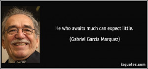 He who awaits much can expect little. - Gabriel Garcia Marquez
