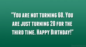turning 60. You are just turning 20 for the third time. Happy Birthday ...