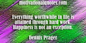... through hard work. Happiness is not an exception. -Dennis Prager