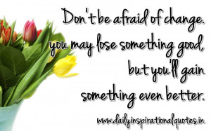 don-t-be-afraid-of-changeyou-may-lose-something-good-but-youll-gain ...