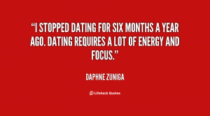 stopped dating for six months a year ago. Dating requires a lot of ...