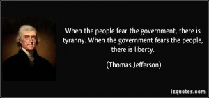 ... the government fears the people, there is liberty. - Thomas Jefferson