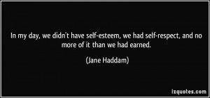 In my day, we didn't have self-esteem, we had self-respect, and no ...
