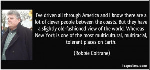 ... , multiracial, tolerant places on Earth. - Robbie Coltrane