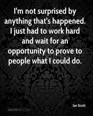 not surprised by anything that's happened. I just had to work hard ...
