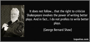 to criticize Shakespeare involves the power of writing better plays ...