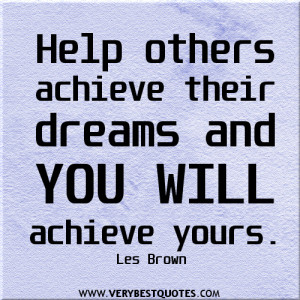 Help others achieve their dreams and you will achieve yours quotes.