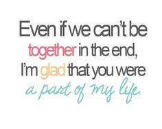 Even if we can't be together in the end, I'm glad that you were a part ...