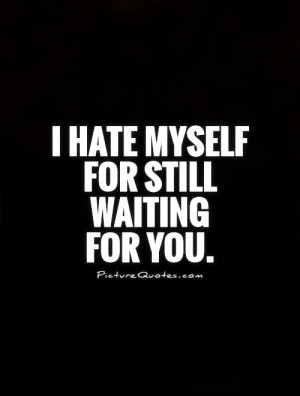 hate myself for still waiting for you Picture Quote #1