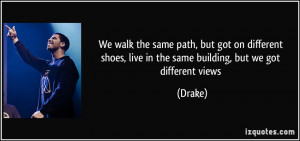 We walk the same path, but got on different shoes, live in the same ...