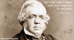 You could make a great book from what you do not know - William ...