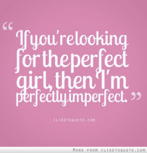 If you're looking for the perfect girl, then I'm perfectly imperfect.