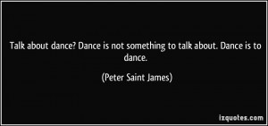 Talk about dance? Dance is not something to talk about. Dance is to ...