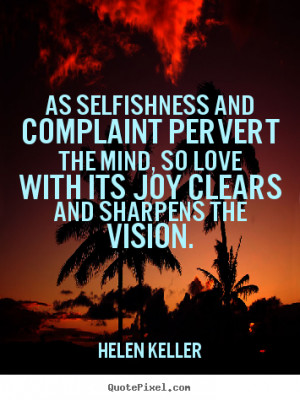 Love quote - As selfishness and complaint pervert the mind, so love ...