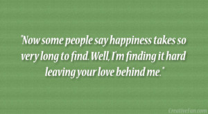... to find. Well, I'm finding it hard leaving your love behind me