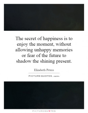 The secret of happiness is to enjoy the moment, without allowing ...