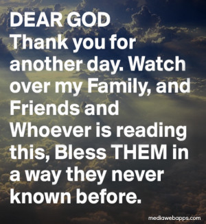 Dear God, thank you for another day. Watch over my family and friends ...