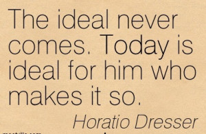 http://quotespictures.com/the-ideal-never-comes-today-is-ideal-for-him ...