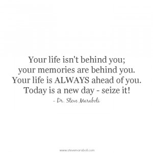 Your life isn't behind you; your memories are behind you. Your life is ...