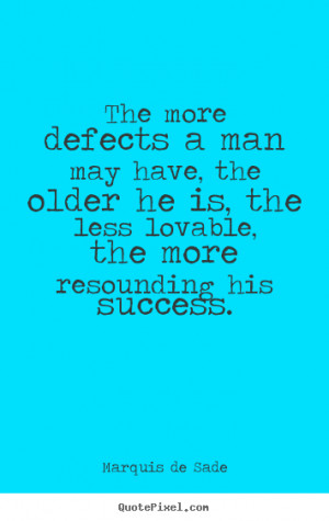 Marquis de Sade Quotes - The more defects a man may have, the older he ...