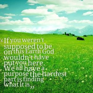 ... have put you here we all have a purpose the hardest part is finding