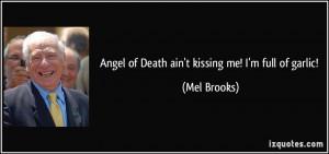 Angel of Death ain't kissing me! I'm full of garlic! - Mel Brooks