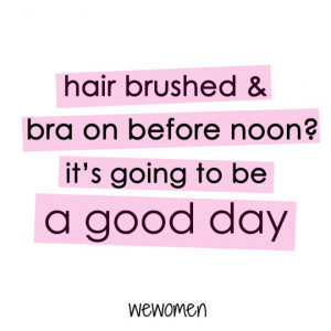 Hair brushed and bra on before noon, it's going to be a good day!