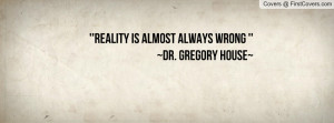 reality is almost always wrong ''~dr. gregory house~ , Pictures